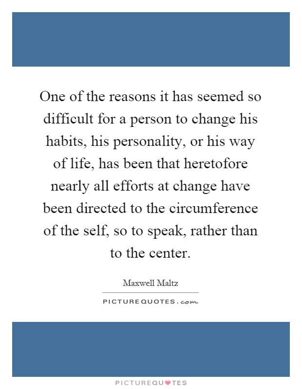 One of the reasons it has seemed so difficult for a person to change his habits, his personality, or his way of life, has been that heretofore nearly all efforts at change have been directed to the circumference of the self, so to speak, rather than to the center Picture Quote #1