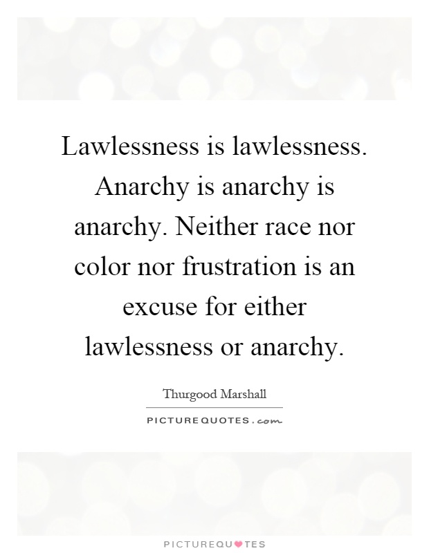Lawlessness is lawlessness. Anarchy is anarchy is anarchy. Neither race nor color nor frustration is an excuse for either lawlessness or anarchy Picture Quote #1