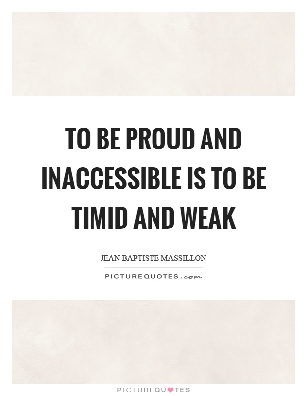 To be proud and inaccessible is to be timid and weak Picture Quote #1
