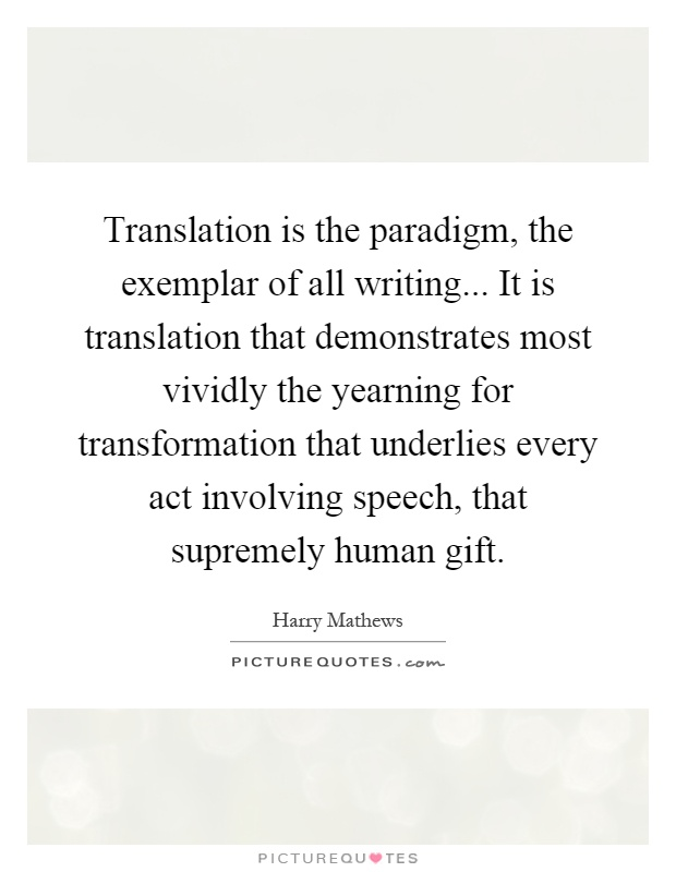 Translation is the paradigm, the exemplar of all writing... It is translation that demonstrates most vividly the yearning for transformation that underlies every act involving speech, that supremely human gift Picture Quote #1