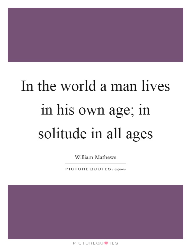 In the world a man lives in his own age; in solitude in all ages Picture Quote #1