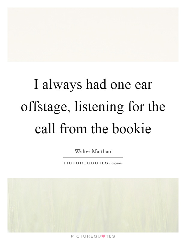 I always had one ear offstage, listening for the call from the bookie Picture Quote #1