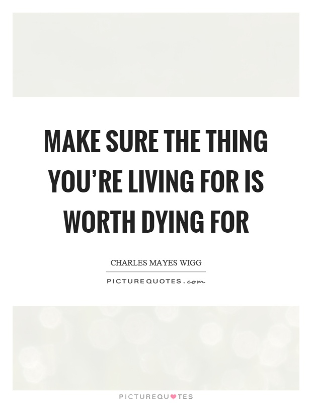 Make sure the thing you're living for is worth dying for Picture Quote #1