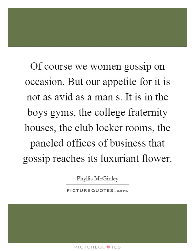 Of course we women gossip on occasion. But our appetite for it is not as avid as a man s. It is in the boys gyms, the college fraternity houses, the club locker rooms, the paneled offices of business that gossip reaches its luxuriant flower Picture Quote #1