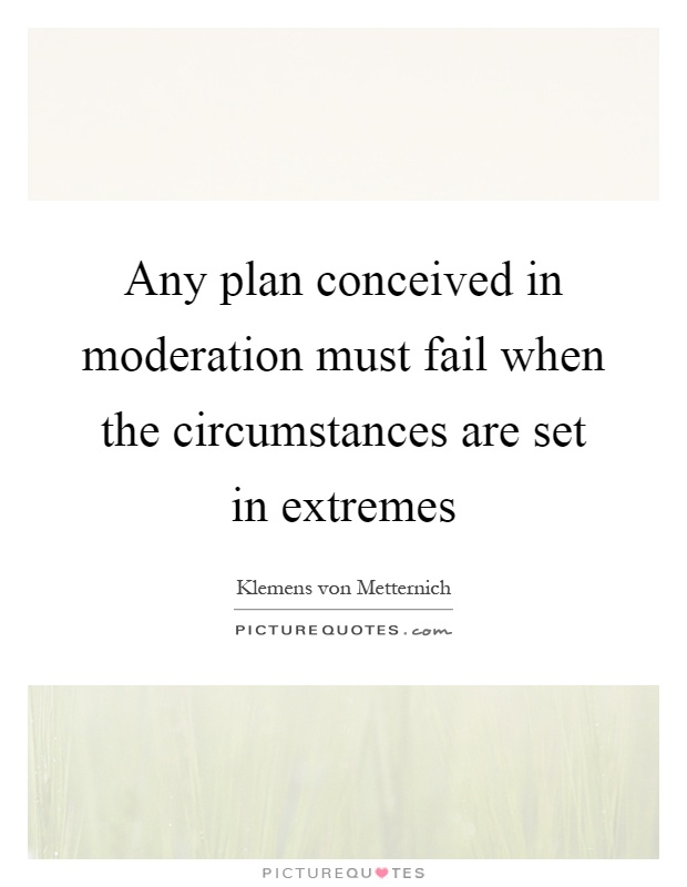Any plan conceived in moderation must fail when the circumstances are set in extremes Picture Quote #1