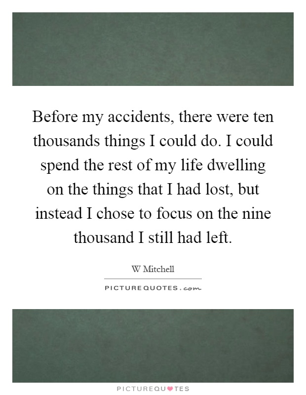 Before my accidents, there were ten thousands things I could do. I could spend the rest of my life dwelling on the things that I had lost, but instead I chose to focus on the nine thousand I still had left Picture Quote #1