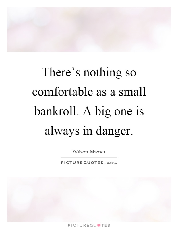There's nothing so comfortable as a small bankroll. A big one is always in danger Picture Quote #1