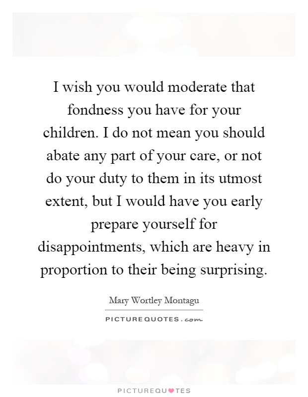 I wish you would moderate that fondness you have for your children. I do not mean you should abate any part of your care, or not do your duty to them in its utmost extent, but I would have you early prepare yourself for disappointments, which are heavy in proportion to their being surprising Picture Quote #1