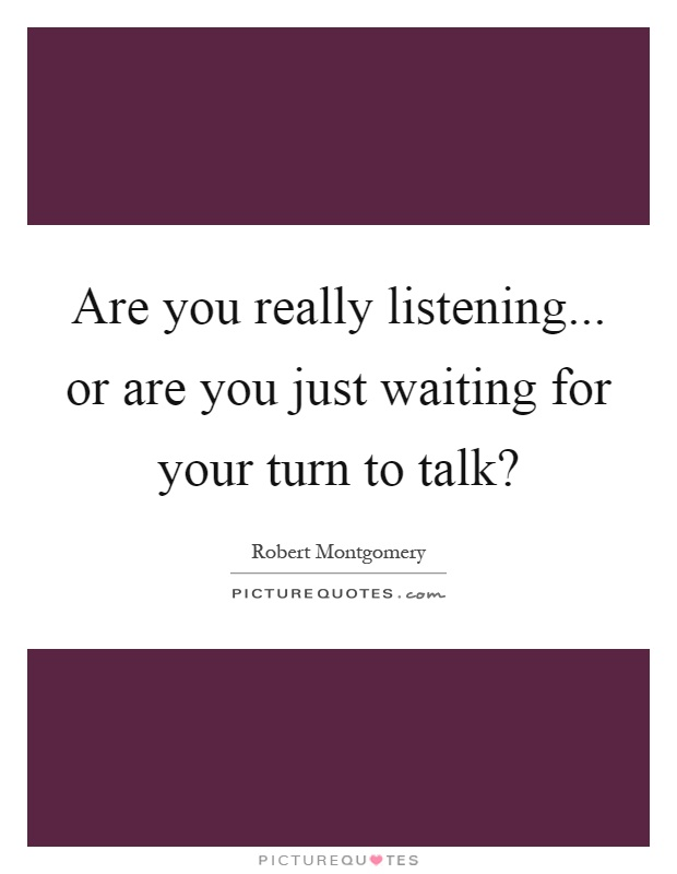 Are you really listening... or are you just waiting for your turn to talk? Picture Quote #1