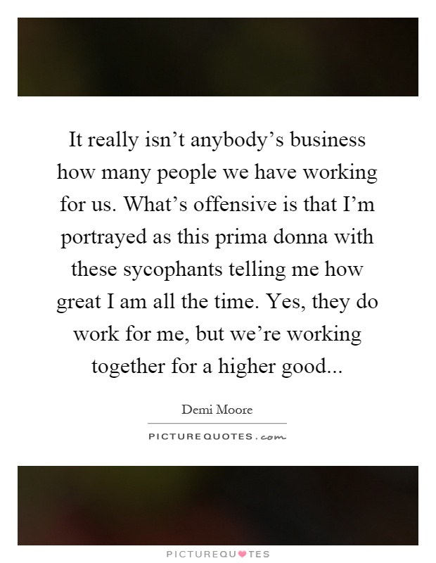 It really isn't anybody's business how many people we have working for us. What's offensive is that I'm portrayed as this prima donna with these sycophants telling me how great I am all the time. Yes, they do work for me, but we're working together for a higher good Picture Quote #1