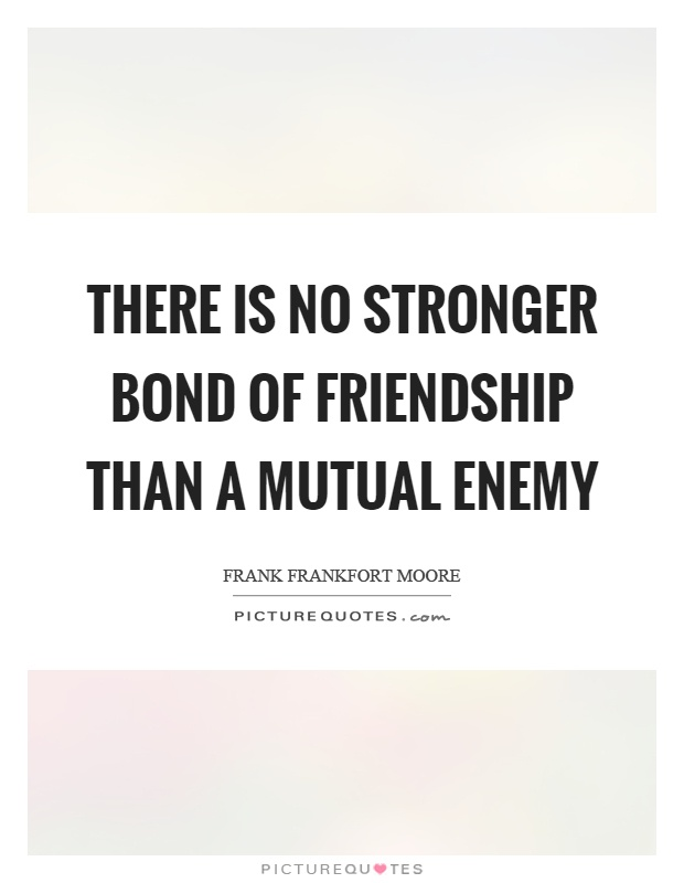 There is no stronger bond of friendship than a mutual enemy Picture Quote #1