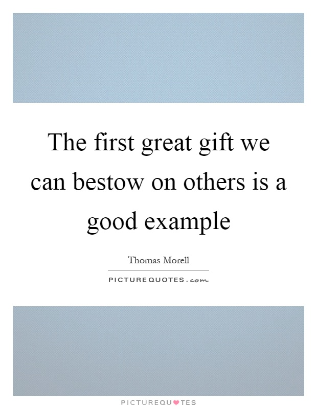 The first great gift we can bestow on others is a good example Picture Quote #1