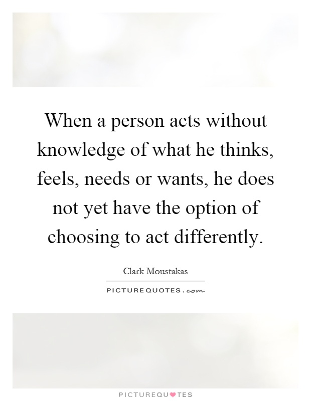 When a person acts without knowledge of what he thinks, feels, needs or wants, he does not yet have the option of choosing to act differently Picture Quote #1