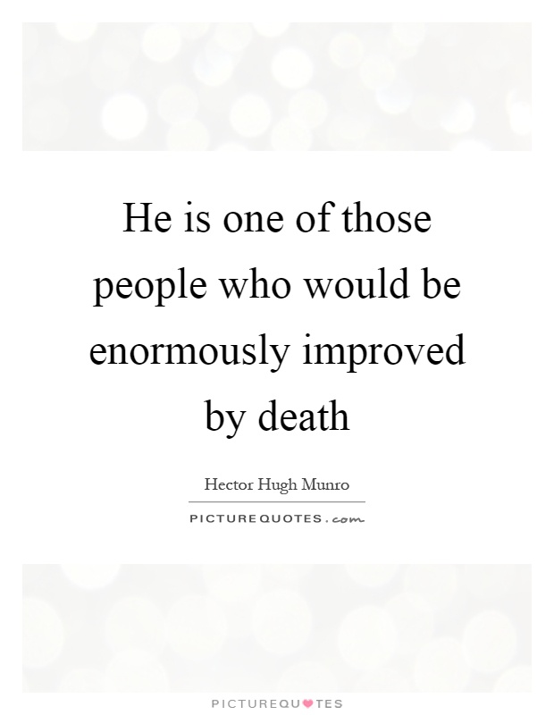 He is one of those people who would be enormously improved by death Picture Quote #1