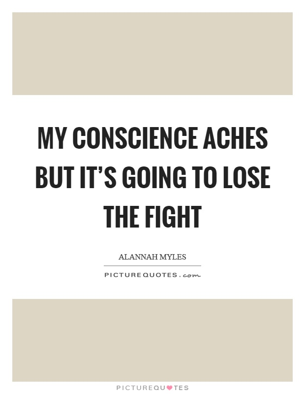 My conscience aches but it's going to lose the fight Picture Quote #1