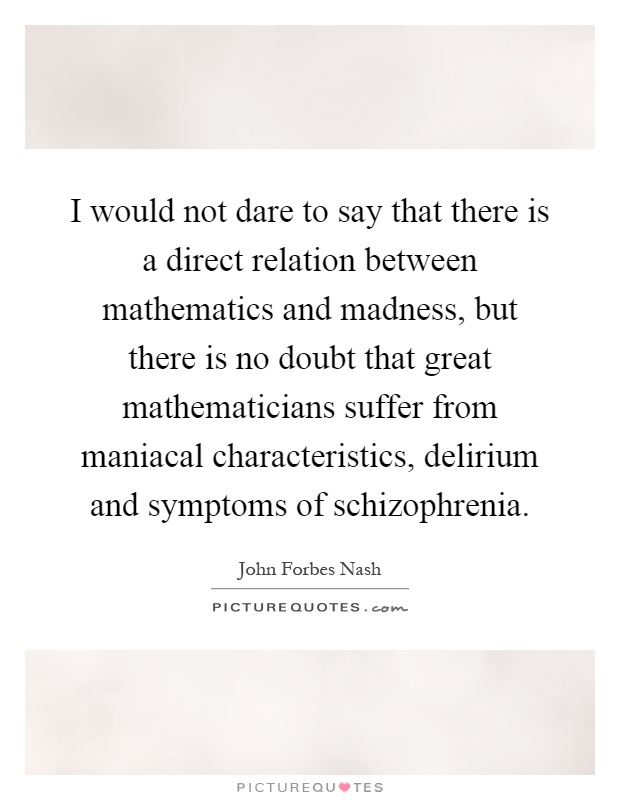 I would not dare to say that there is a direct relation between mathematics and madness, but there is no doubt that great mathematicians suffer from maniacal characteristics, delirium and symptoms of schizophrenia Picture Quote #1