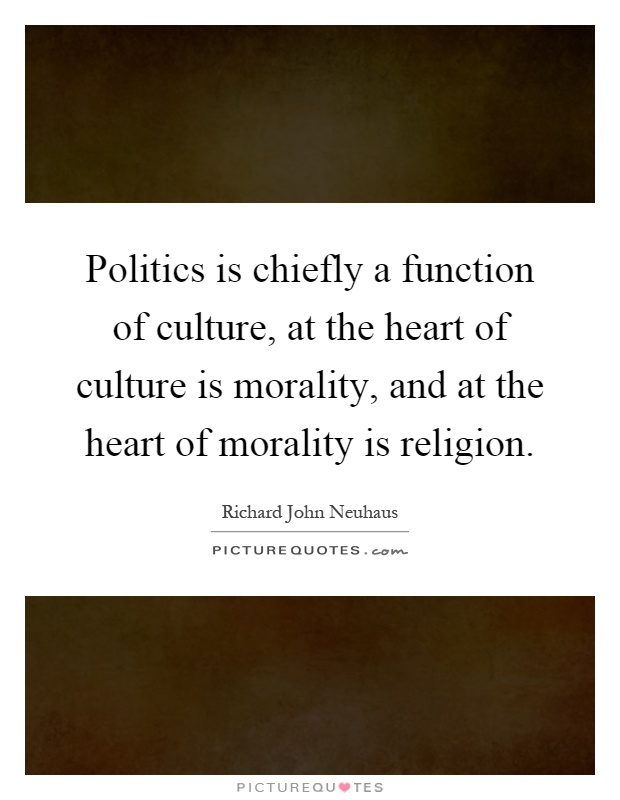 Politics is chiefly a function of culture, at the heart of culture is morality, and at the heart of morality is religion Picture Quote #1