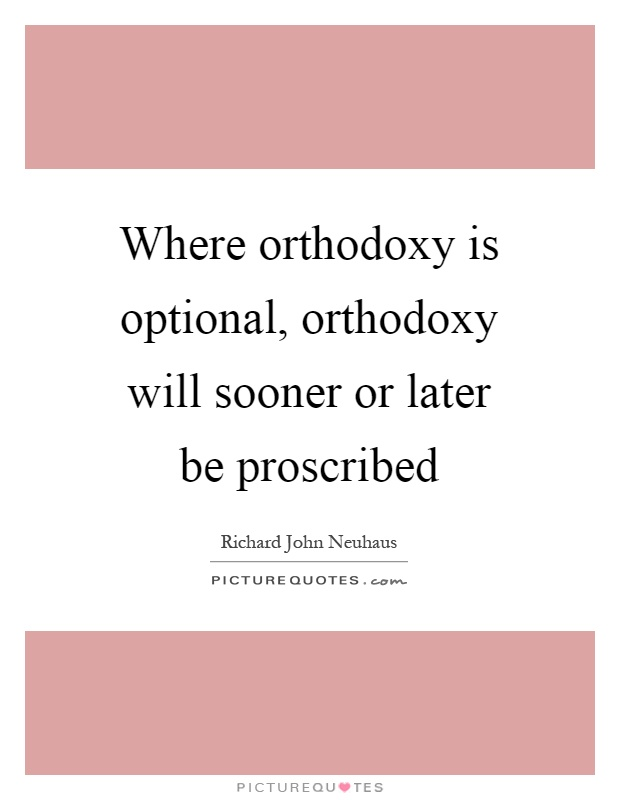 Where orthodoxy is optional, orthodoxy will sooner or later be proscribed Picture Quote #1