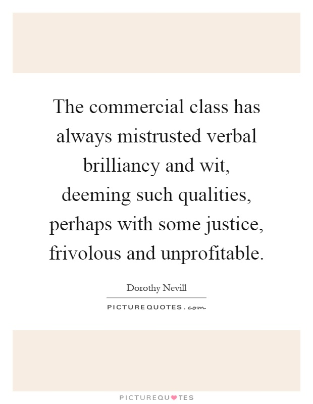 The commercial class has always mistrusted verbal brilliancy and wit, deeming such qualities, perhaps with some justice, frivolous and unprofitable Picture Quote #1