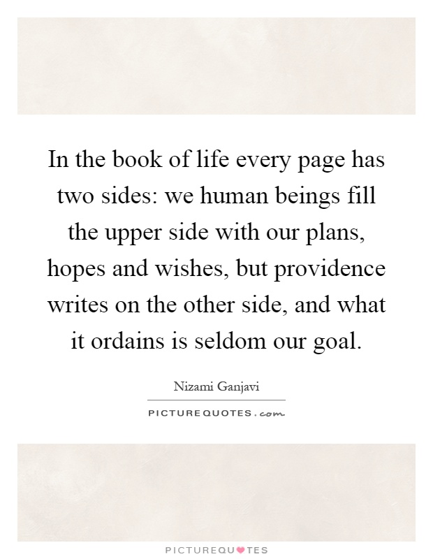 In the book of life every page has two sides: we human beings fill the upper side with our plans, hopes and wishes, but providence writes on the other side, and what it ordains is seldom our goal Picture Quote #1