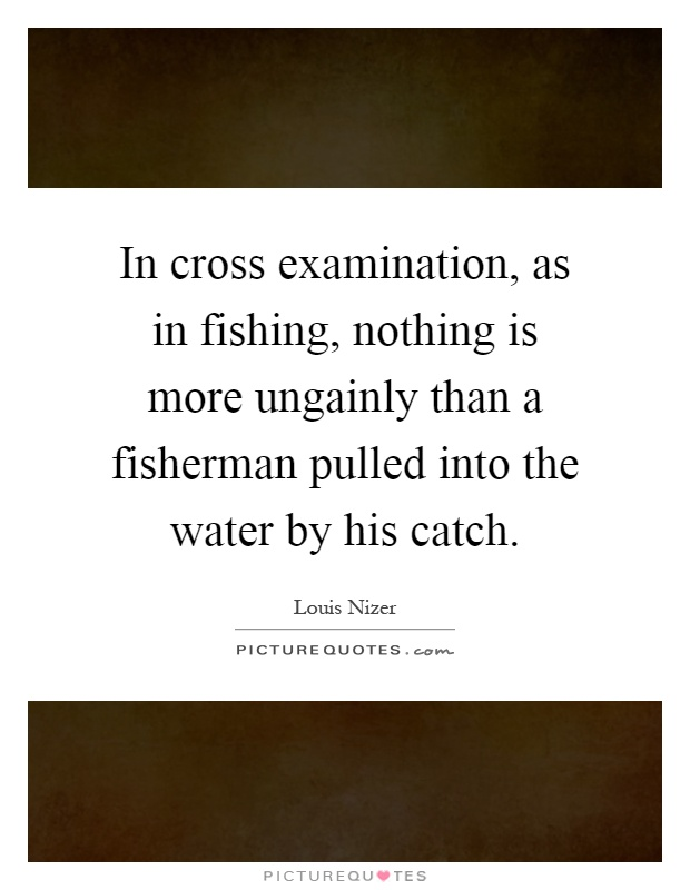 In cross examination, as in fishing, nothing is more ungainly than a fisherman pulled into the water by his catch Picture Quote #1