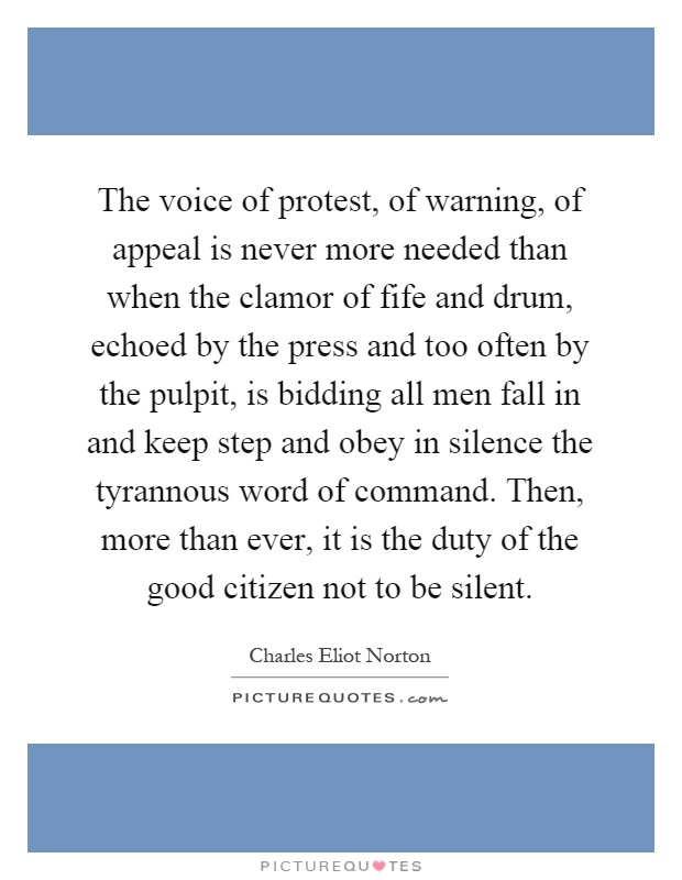 The voice of protest, of warning, of appeal is never more needed than when the clamor of fife and drum, echoed by the press and too often by the pulpit, is bidding all men fall in and keep step and obey in silence the tyrannous word of command. Then, more than ever, it is the duty of the good citizen not to be silent Picture Quote #1
