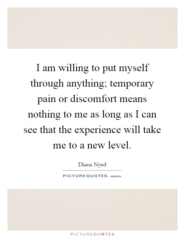 I am willing to put myself through anything; temporary pain or discomfort means nothing to me as long as I can see that the experience will take me to a new level Picture Quote #1