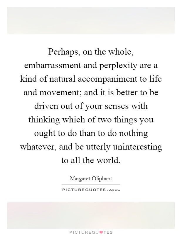 Perhaps, on the whole, embarrassment and perplexity are a kind of natural accompaniment to life and movement; and it is better to be driven out of your senses with thinking which of two things you ought to do than to do nothing whatever, and be utterly uninteresting to all the world Picture Quote #1