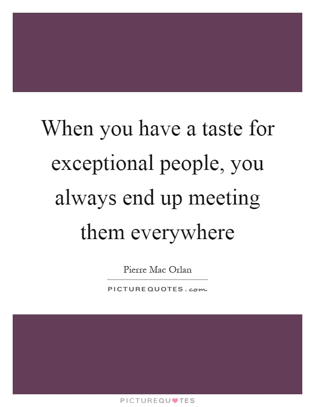 When you have a taste for exceptional people, you always end up meeting them everywhere Picture Quote #1
