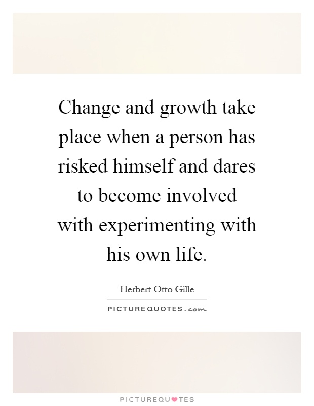 Change and growth take place when a person has risked ...
