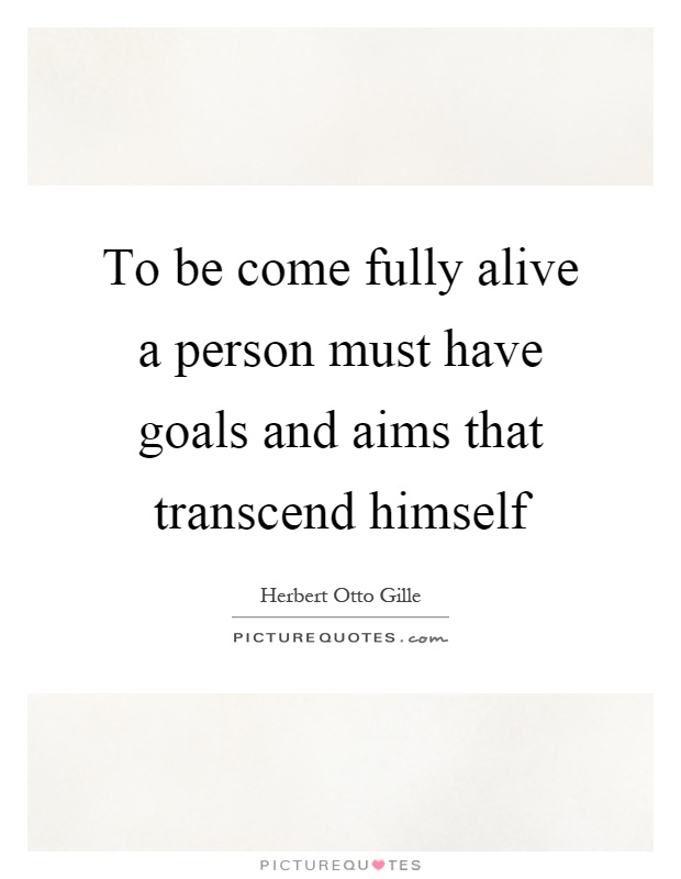 To be come fully alive a person must have goals and aims that transcend himself Picture Quote #1
