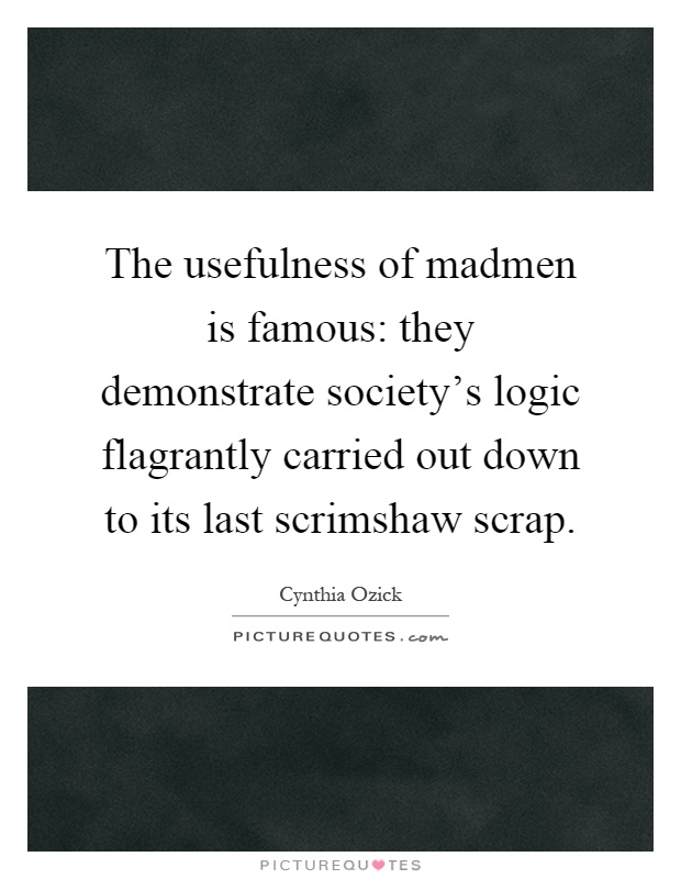 The usefulness of madmen is famous: they demonstrate society's logic flagrantly carried out down to its last scrimshaw scrap Picture Quote #1