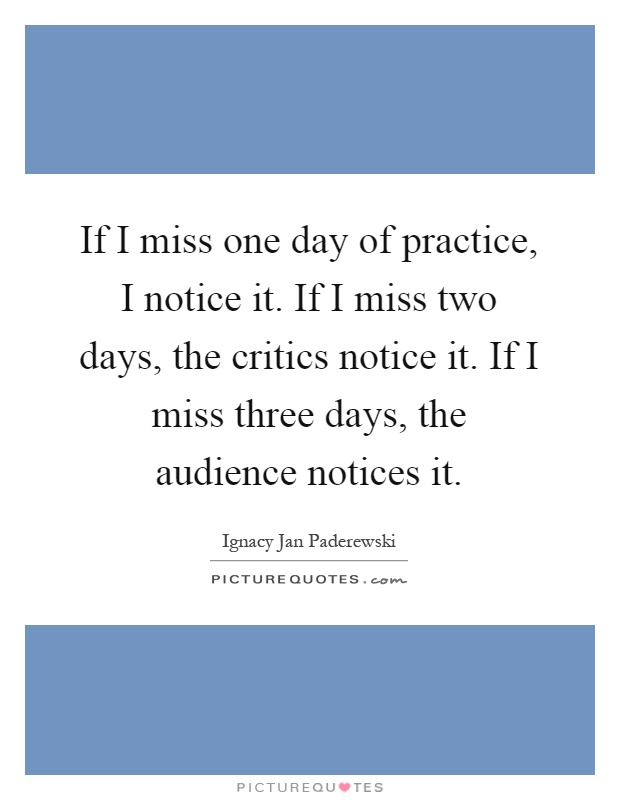 If I miss one day of practice, I notice it. If I miss two days, the critics notice it. If I miss three days, the audience notices it Picture Quote #1