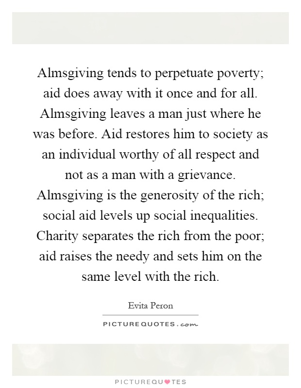 Almsgiving tends to perpetuate poverty; aid does away with it once and for all. Almsgiving leaves a man just where he was before. Aid restores him to society as an individual worthy of all respect and not as a man with a grievance. Almsgiving is the generosity of the rich; social aid levels up social inequalities. Charity separates the rich from the poor; aid raises the needy and sets him on the same level with the rich Picture Quote #1