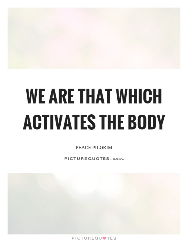 We are that which activates the body Picture Quote #1