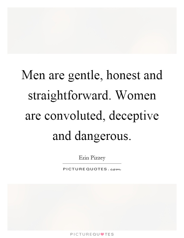 Men are gentle, honest and straightforward. Women are convoluted, deceptive and dangerous Picture Quote #1