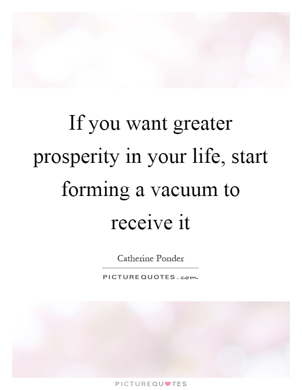 If you want greater prosperity in your life, start forming a vacuum to receive it Picture Quote #1
