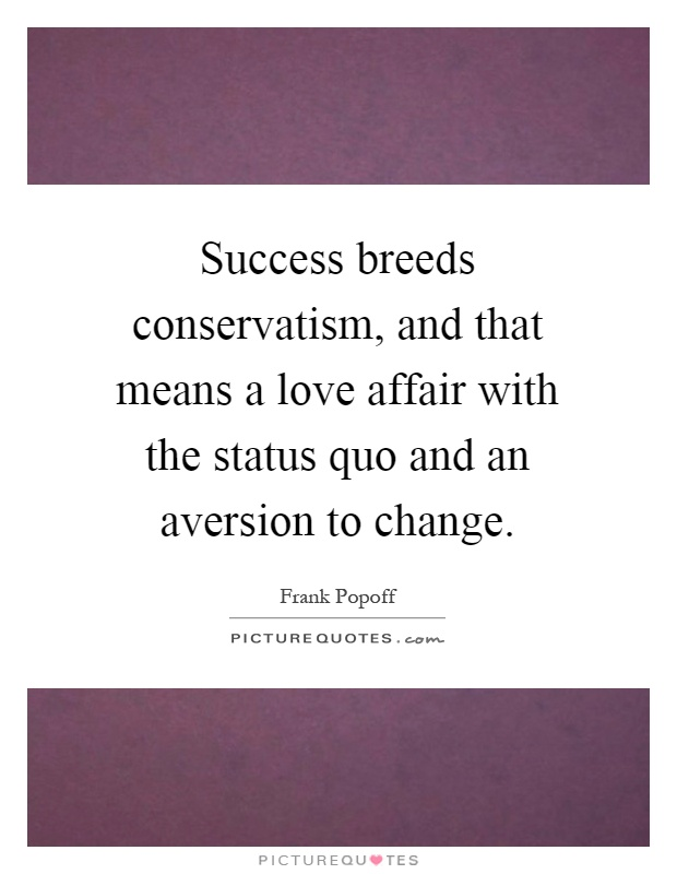 Success breeds conservatism, and that means a love affair with the status quo and an aversion to change Picture Quote #1