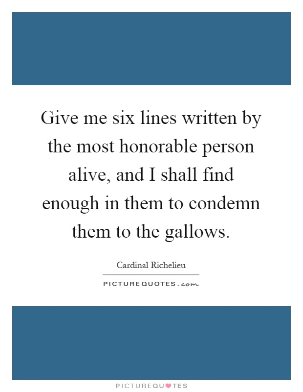 Give me six lines written by the most honorable person alive, and I shall find enough in them to condemn them to the gallows Picture Quote #1