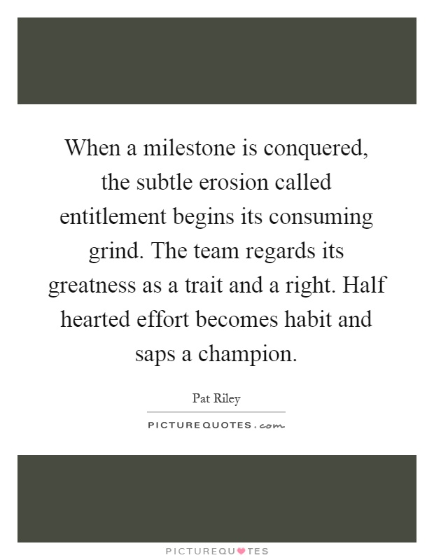 When a milestone is conquered, the subtle erosion called entitlement begins its consuming grind. The team regards its greatness as a trait and a right. Half hearted effort becomes habit and saps a champion Picture Quote #1