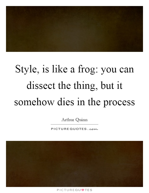 Style, is like a frog: you can dissect the thing, but it somehow dies in the process Picture Quote #1