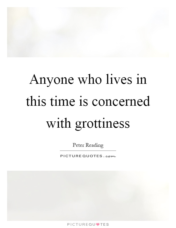 Anyone who lives in this time is concerned with grottiness Picture Quote #1