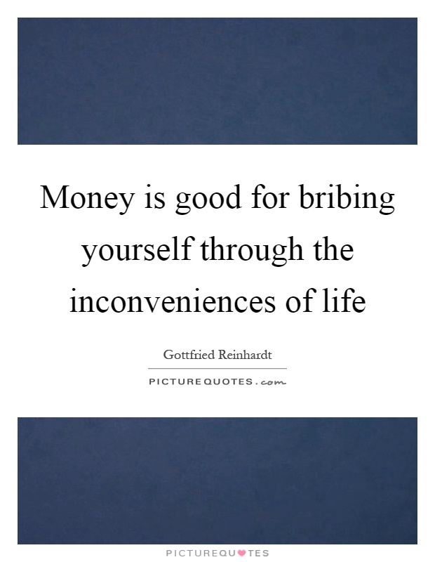 Money is good for bribing yourself through the inconveniences of life Picture Quote #1