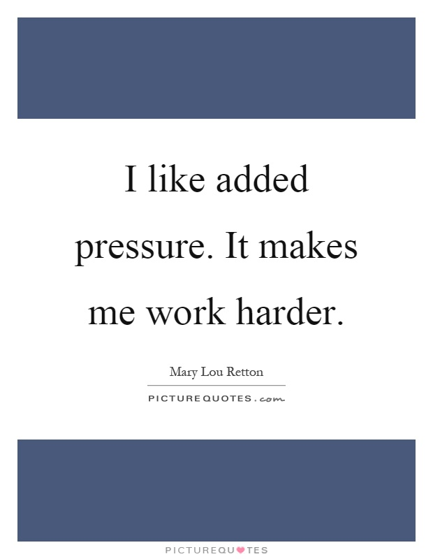 I like added pressure. It makes me work harder Picture Quote #1