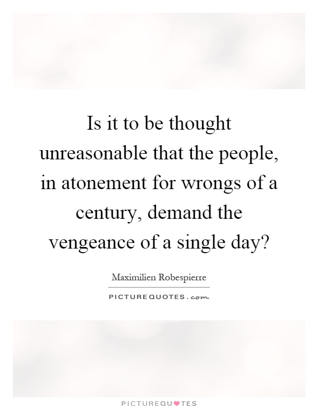 Is it to be thought unreasonable that the people, in atonement for wrongs of a century, demand the vengeance of a single day? Picture Quote #1