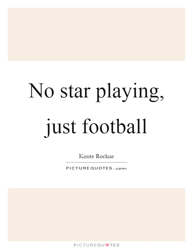 No star playing, just football Picture Quote #1