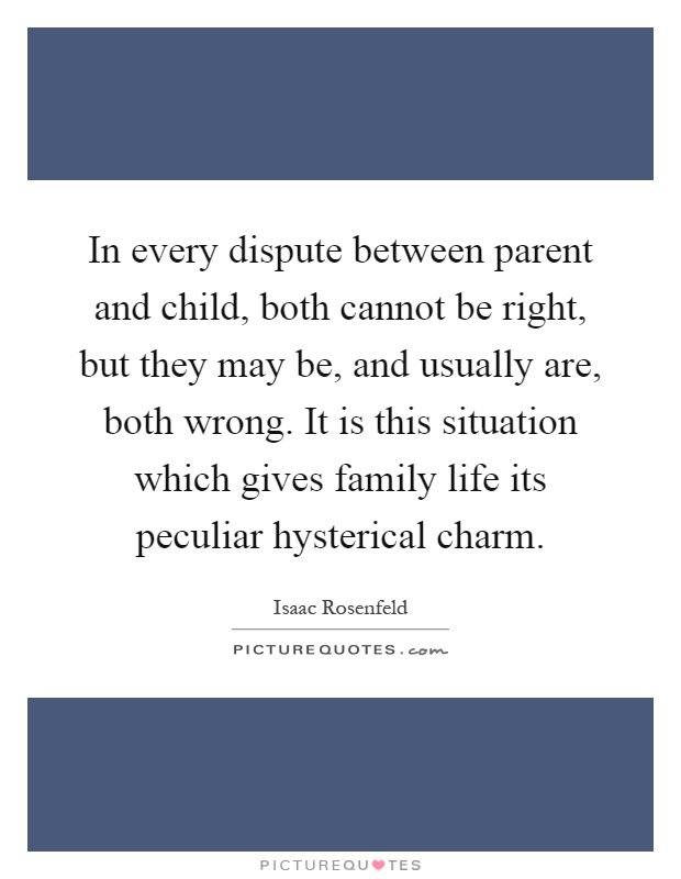 In every dispute between parent and child, both cannot be right, but they may be, and usually are, both wrong. It is this situation which gives family life its peculiar hysterical charm Picture Quote #1