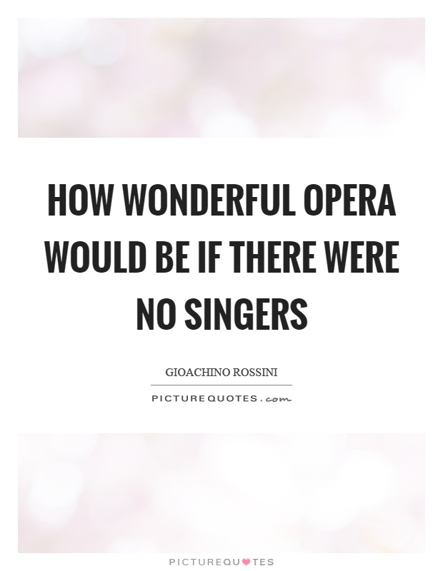 How wonderful opera would be if there were no singers Picture Quote #1