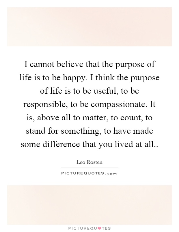 I cannot believe that the purpose of life is to be happy. I think the purpose of life is to be useful, to be responsible, to be compassionate. It is, above all to matter, to count, to stand for something, to have made some difference that you lived at all Picture Quote #1
