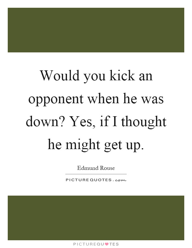 Would you kick an opponent when he was down? Yes, if I thought he might get up Picture Quote #1